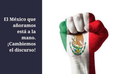 El México que añoramos está a la mano. ¡Cambiemos el discurso!